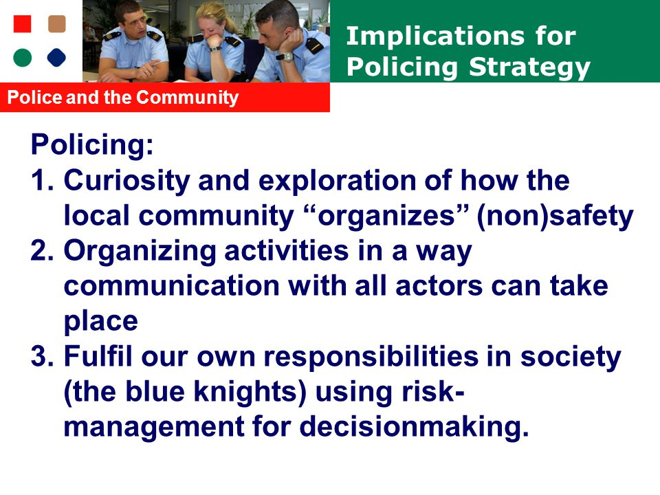 Policing: 1.Curiosity and exploration of how the local community organizes (non)safety 2.Organizing activities in a way communication with all actors can take place 3.Fulfil our own responsibilities in society (the blue knights) using risk- management for decisionmaking.