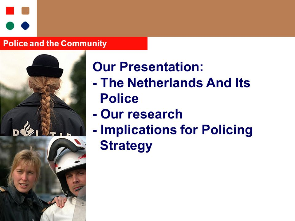 Our Presentation: - The Netherlands And Its Police - Our research - Implications for Policing Strategy Police and the Community