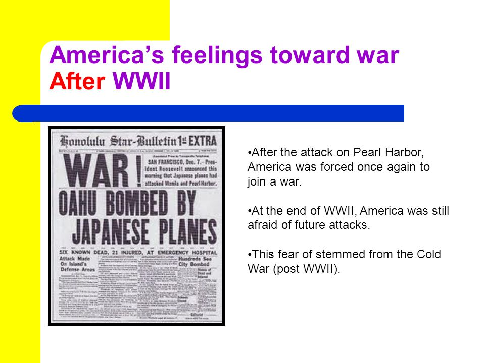 America's feelings toward war After WWII After the attack on Pearl Harbor, America was forced once again to join a war.