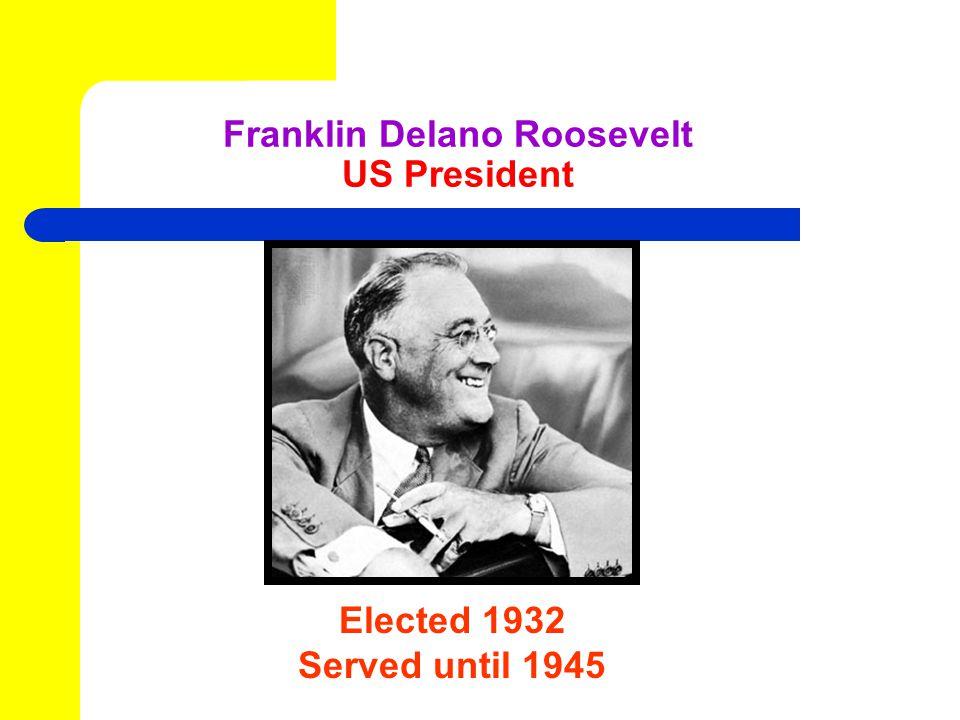 Elected 1932 Served until 1945 Franklin Delano Roosevelt US President