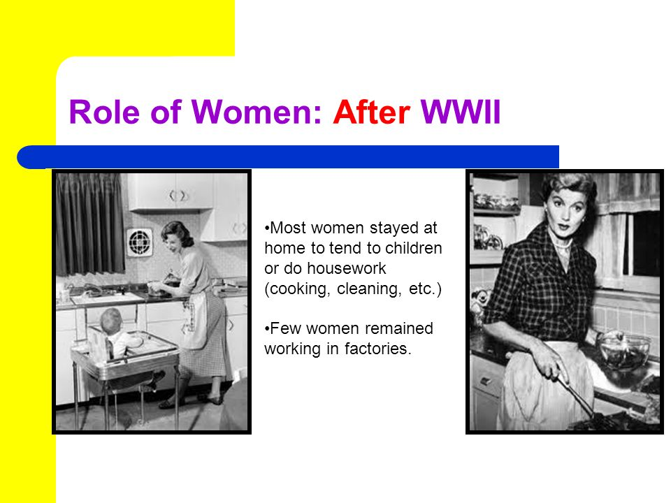 Role of Women: After WWII Most women stayed at home to tend to children or do housework (cooking, cleaning, etc.) Few women remained working in factories.
