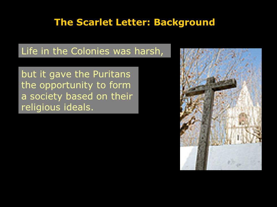 The Scarlet Letter: Background Life in the Colonies was harsh, but it gave the Puritans the opportunity to form a society based on their religious ideals.