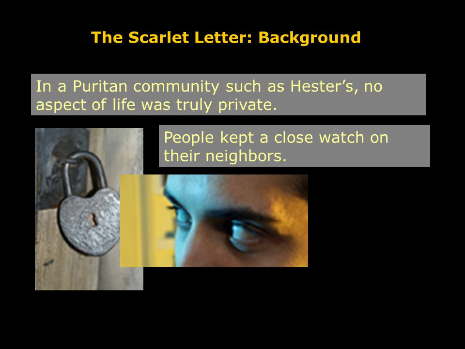 The Scarlet Letter: Background In a Puritan community such as Hester's, no aspect of life was truly private. People kept a close watch on their neighb