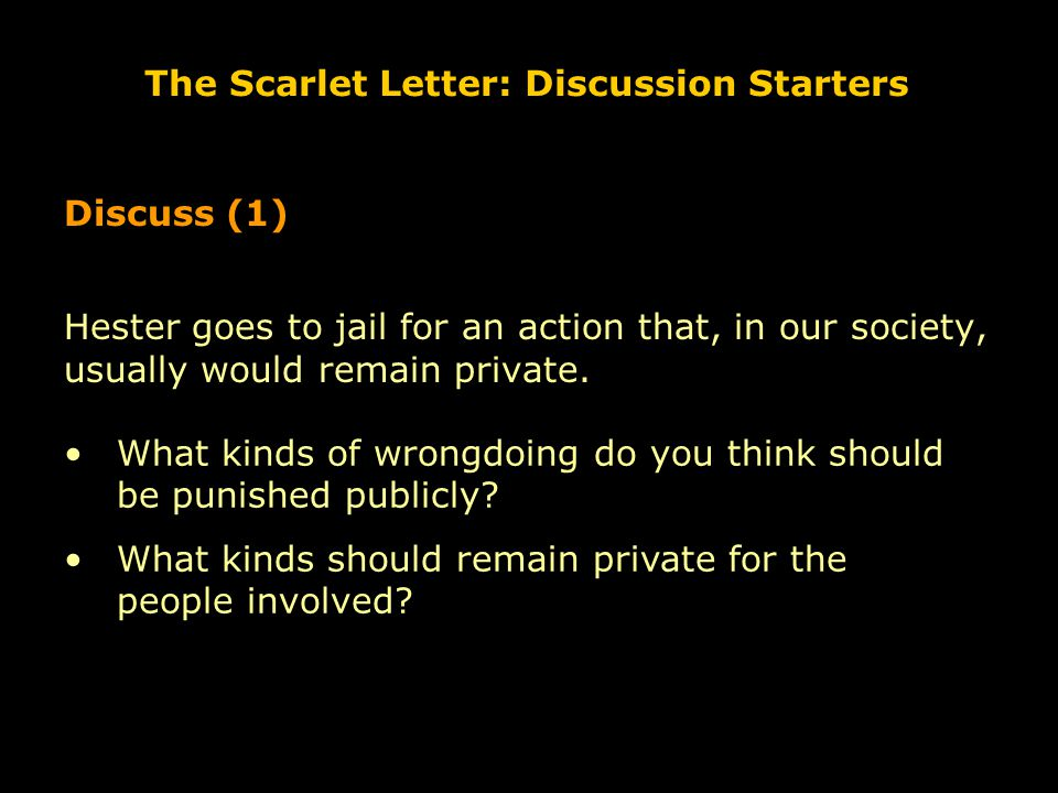 The Scarlet Letter: Discussion Starters Discuss (1) Hester goes to jail for an action that, in our society, usually would remain private. What kinds o