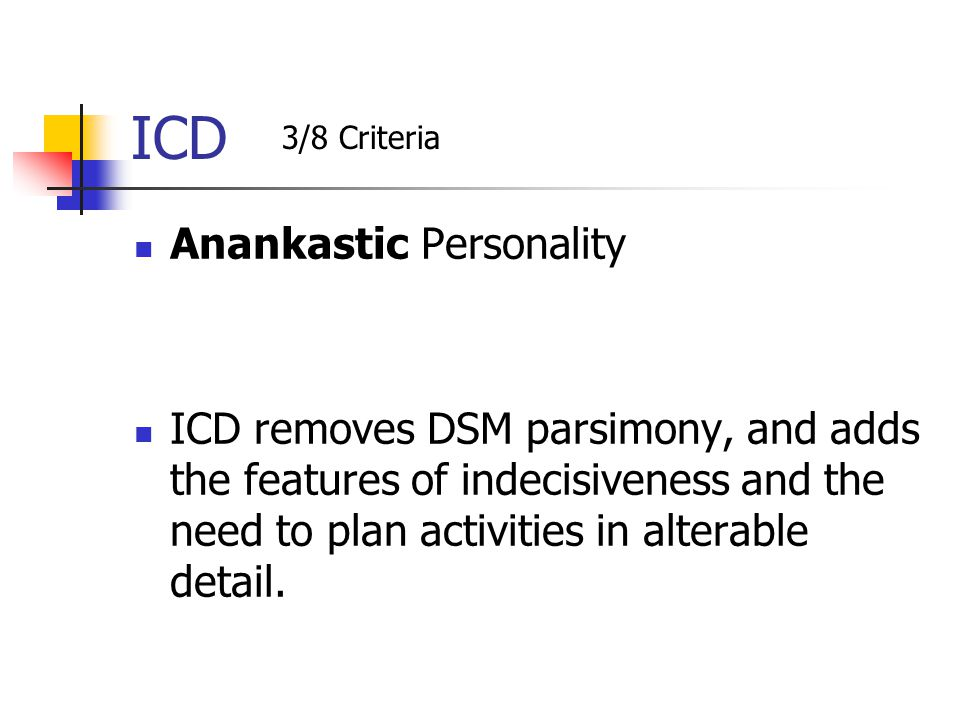 ICD Anankastic Personality ICD removes DSM parsimony, and adds the features of indecisiveness and the need to plan activities in alterable detail. 3/8