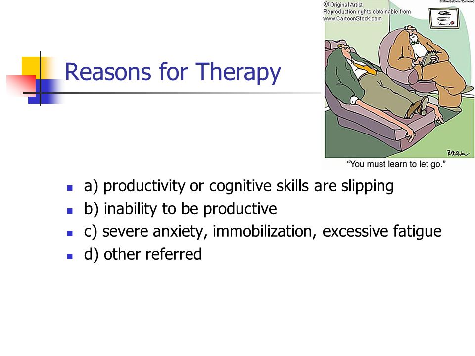 Reasons for Therapy a) productivity or cognitive skills are slipping b) inability to be productive c) severe anxiety, immobilization, excessive fatigue d) other referred