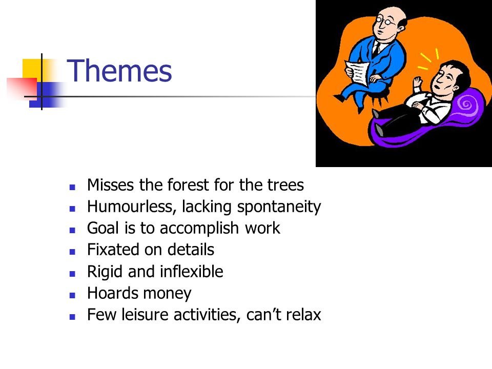 Themes Misses the forest for the trees Humourless, lacking spontaneity Goal is to accomplish work Fixated on details Rigid and inflexible Hoards money Few leisure activities, can't relax