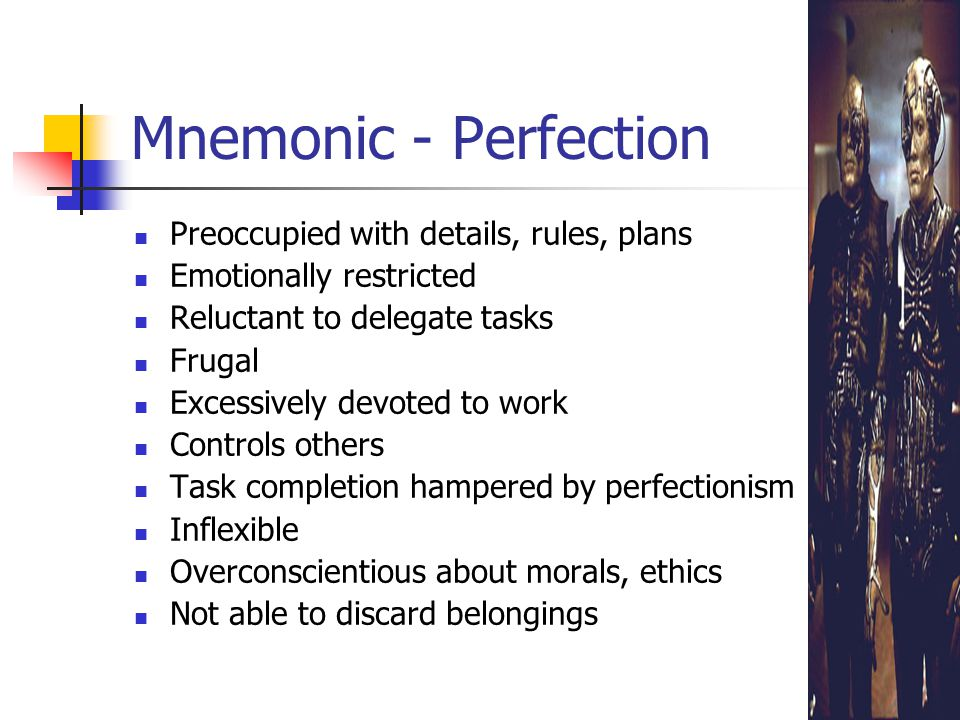 Mnemonic - Perfection Preoccupied with details, rules, plans Emotionally restricted Reluctant to delegate tasks Frugal Excessively devoted to work Controls others Task completion hampered by perfectionism Inflexible Overconscientious about morals, ethics Not able to discard belongings
