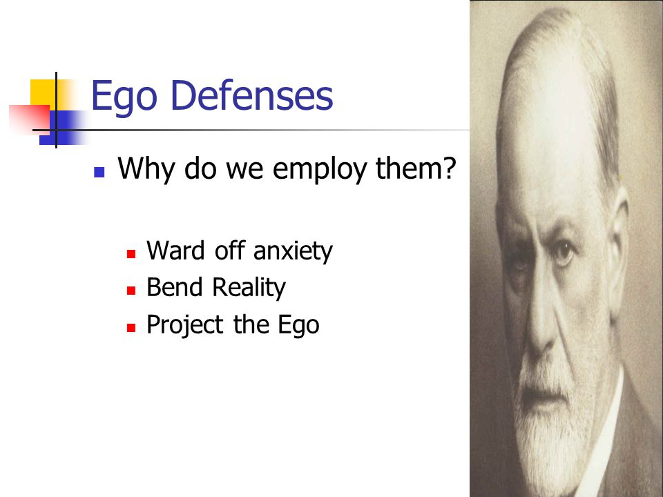 Ego Defenses Why do we employ them Ward off anxiety Bend Reality Project the Ego