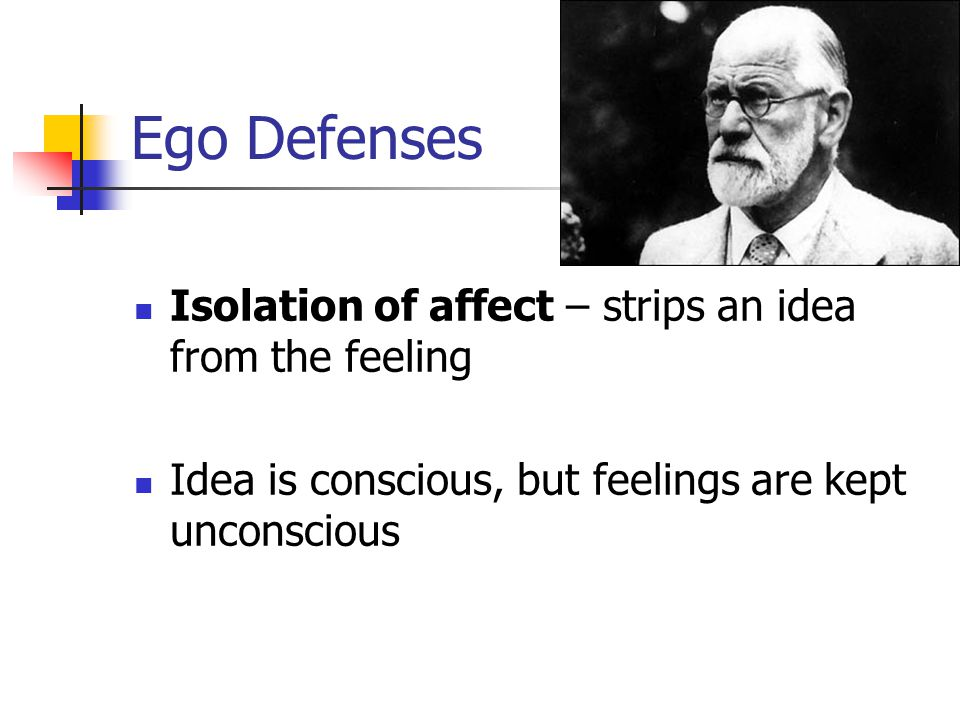 Ego Defenses Isolation of affect – strips an idea from the feeling Idea is conscious, but feelings are kept unconscious