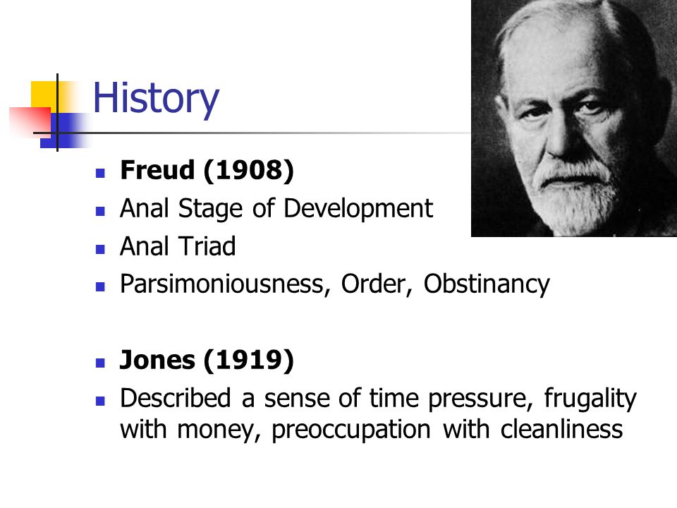 History Freud (1908) Anal Stage of Development Anal Triad Parsimoniousness, Order, Obstinancy Jones (1919) Described a sense of time pressure, frugality with money, preoccupation with cleanliness