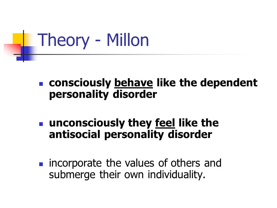 Theory - Millon consciously behave like the dependent personality disorder unconsciously they feel like the antisocial personality disorder incorporat