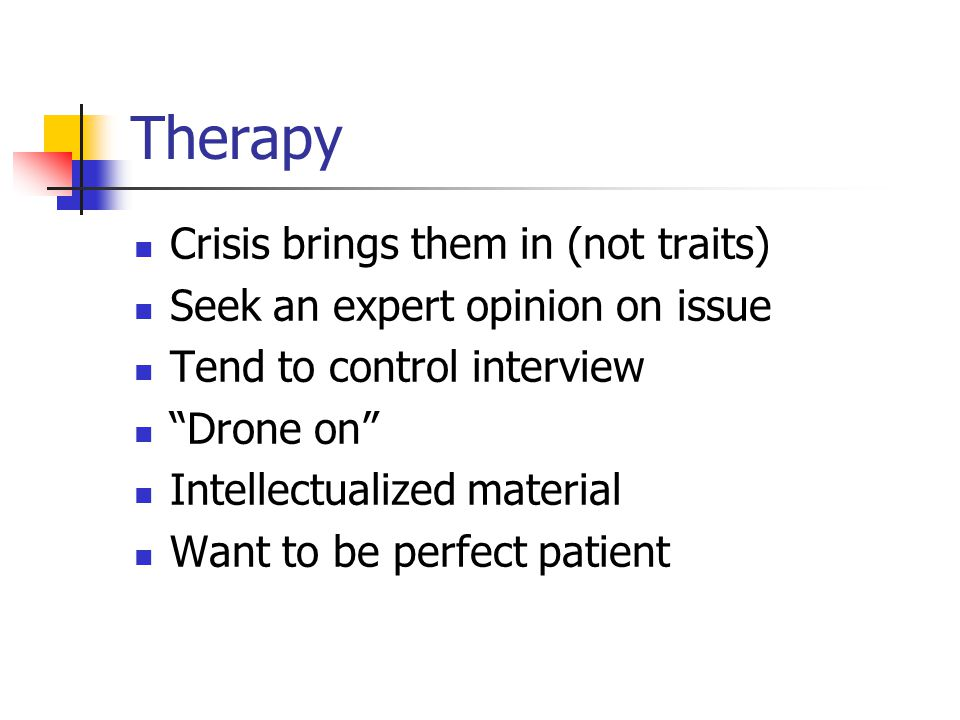"Therapy Crisis brings them in (not traits) Seek an expert opinion on issue Tend to control interview ""Drone on"" Intellectualized material Want to be p"