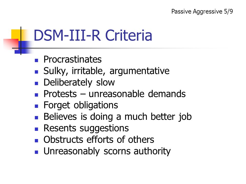 DSM-III-R Criteria Procrastinates Sulky, irritable, argumentative Deliberately slow Protests – unreasonable demands Forget obligations Believes is doing a much better job Resents suggestions Obstructs efforts of others Unreasonably scorns authority Passive Aggressive 5/9