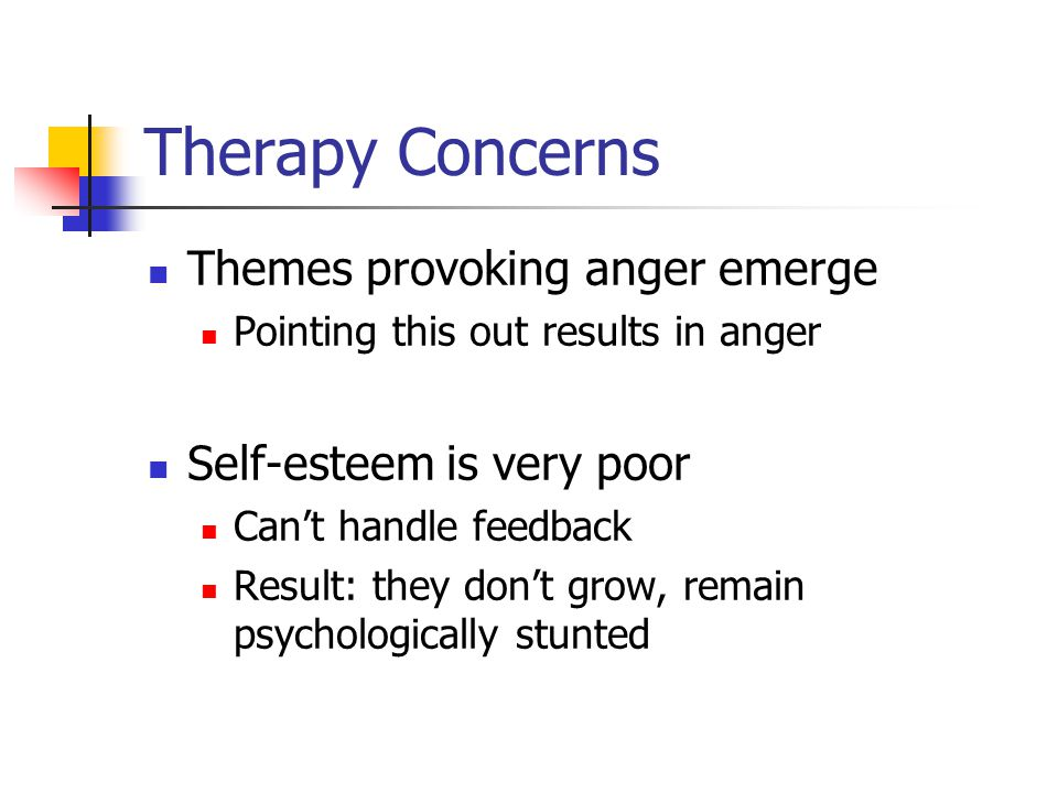 Therapy Concerns Themes provoking anger emerge Pointing this out results in anger Self-esteem is very poor Can't handle feedback Result: they don't grow, remain psychologically stunted