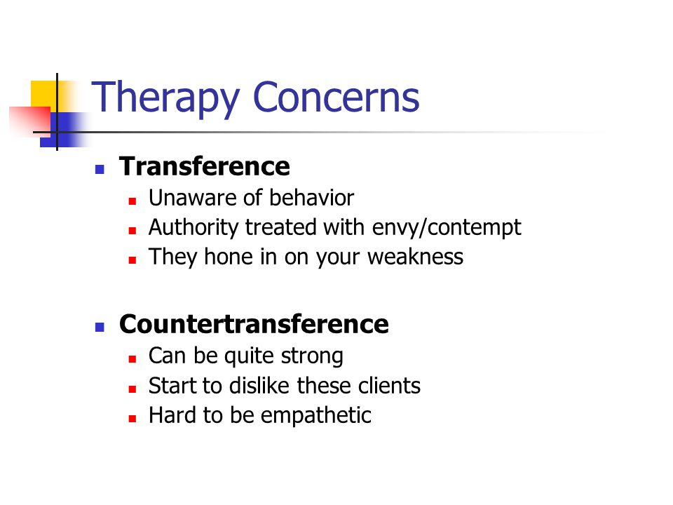 Therapy Concerns Transference Unaware of behavior Authority treated with envy/contempt They hone in on your weakness Countertransference Can be quite strong Start to dislike these clients Hard to be empathetic