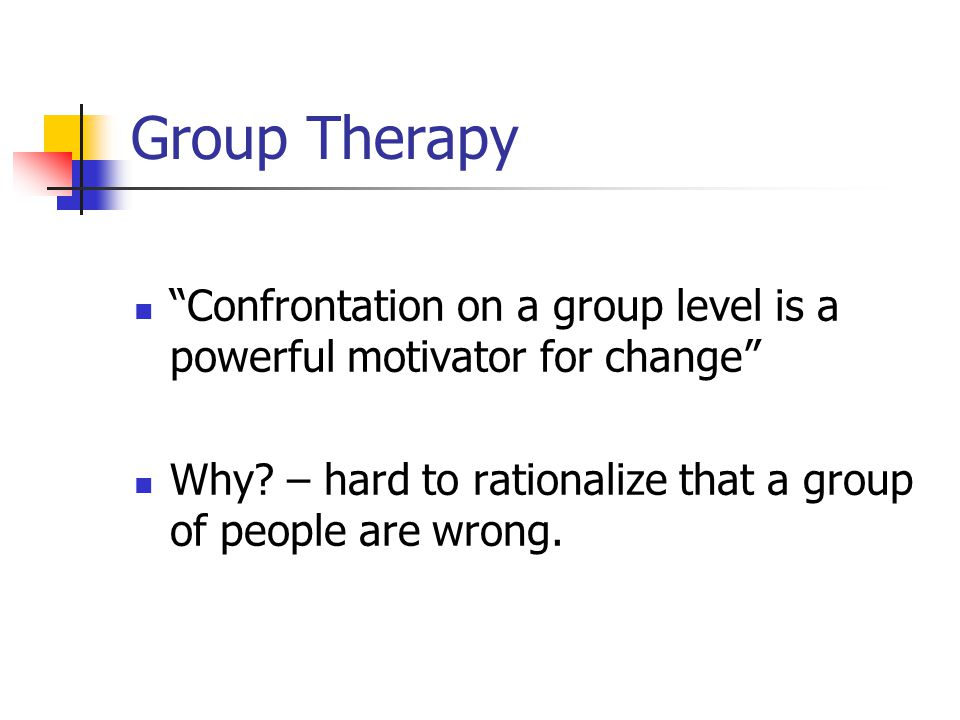 "Group Therapy ""Confrontation on a group level is a powerful motivator for change"" Why? – hard to rationalize that a group of people are wrong."