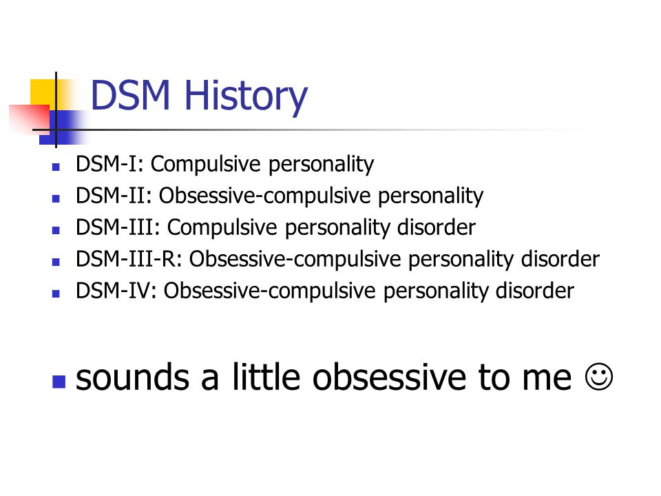 DSM History DSM-I: Compulsive personality DSM-II: Obsessive-compulsive personality DSM-III: Compulsive personality disorder DSM-III-R: Obsessive-compulsive personality disorder DSM-IV: Obsessive-compulsive personality disorder sounds a little obsessive to me