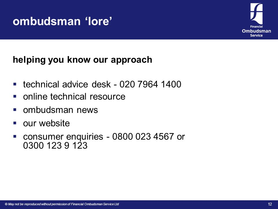 © May not be reproduced without permission of Financial Ombudsman Service Ltd 12 ombudsman 'lore' helping you know our approach  technical advice desk - 020 7964 1400  online technical resource  ombudsman news  our website  consumer enquiries - 0800 023 4567 or 0300 123 9 123