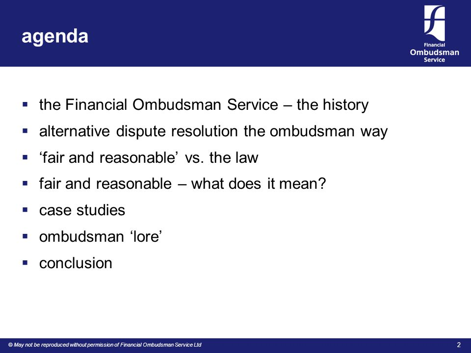 © May not be reproduced without permission of Financial Ombudsman Service Ltd 2 agenda  the Financial Ombudsman Service – the history  alternative dispute resolution the ombudsman way  'fair and reasonable' vs.