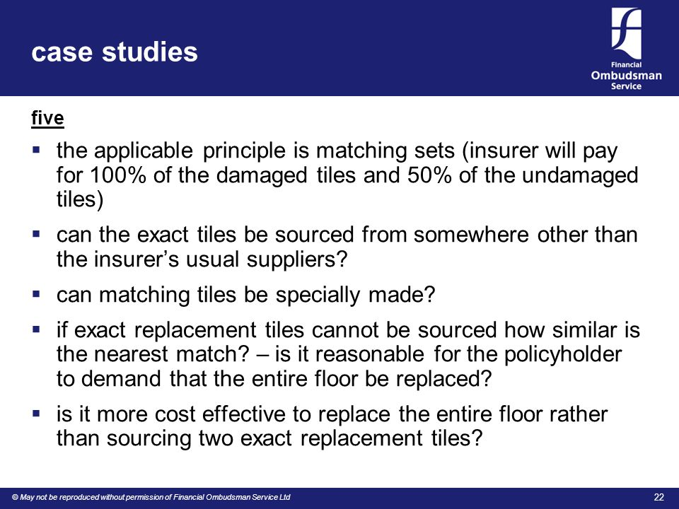 © May not be reproduced without permission of Financial Ombudsman Service Ltd 22 case studies five  the applicable principle is matching sets (insurer will pay for 100% of the damaged tiles and 50% of the undamaged tiles)  can the exact tiles be sourced from somewhere other than the insurer's usual suppliers.