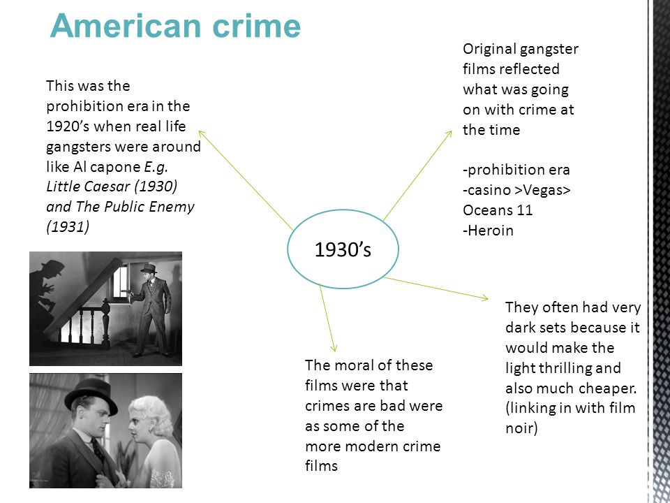 1930's Original gangster films reflected what was going on with crime at the time -prohibition era -casino >Vegas> Oceans 11 -Heroin This was the prohibition era in the 1920's when real life gangsters were around like Al capone E.g.