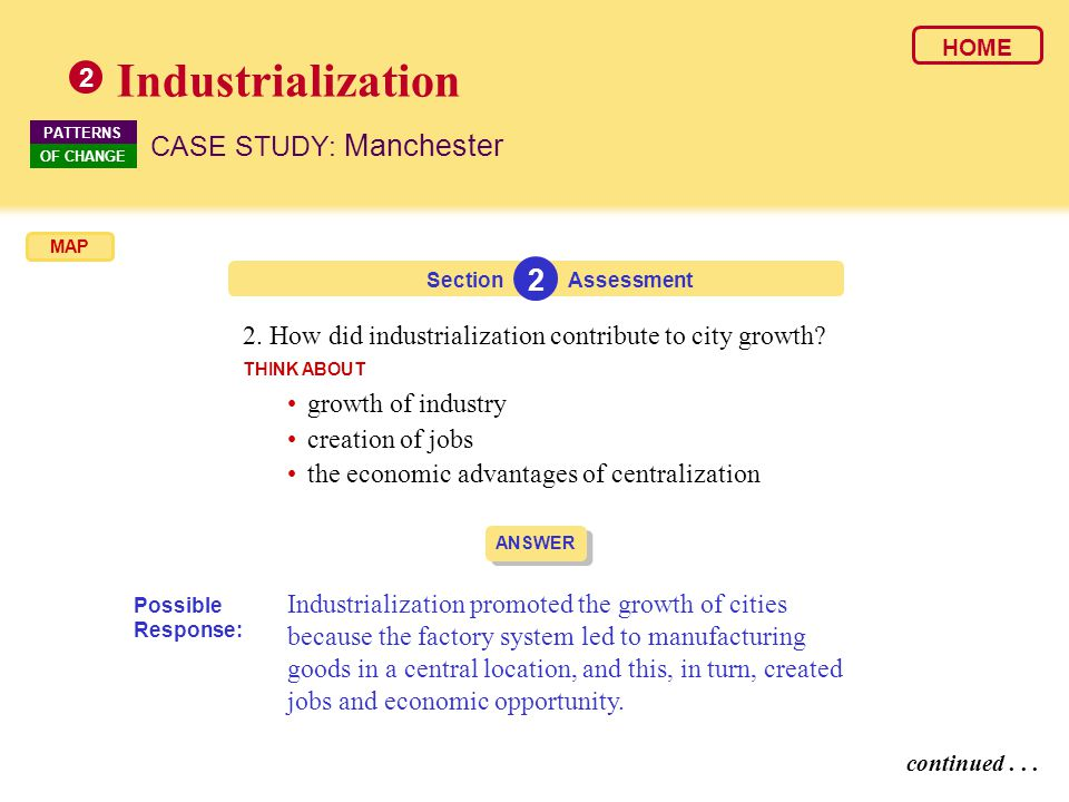 ANSWER Industrialization promoted the growth of cities because the factory system led to manufacturing goods in a central location, and this, in turn, created jobs and economic opportunity.
