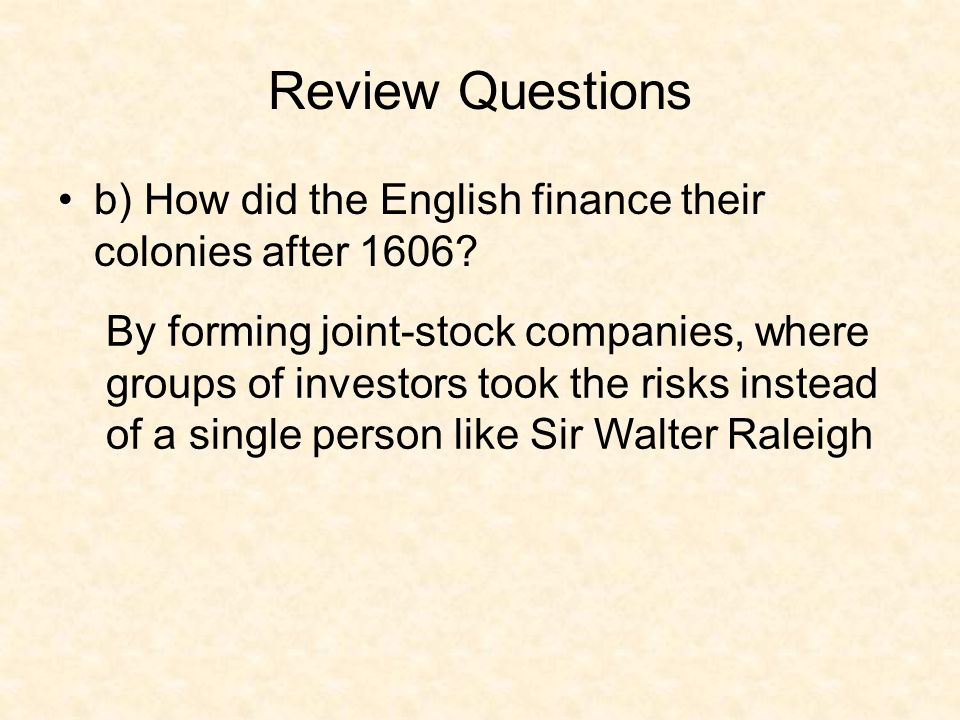 Review Questions b) How did the English finance their colonies after 1606? By forming joint-stock companies, where groups of investors took the risks
