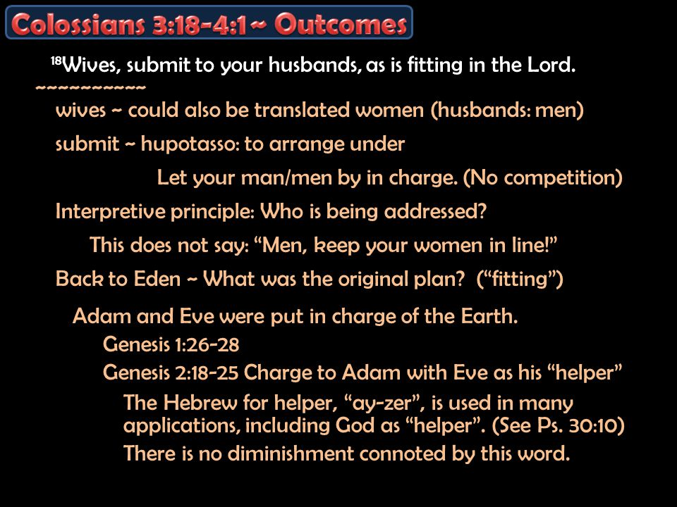 18 Wives, submit to your husbands, as is fitting in the Lord. ~~~~~~~~~~ wives ~ could also be translated women (husbands: men) submit ~ hupotasso: to
