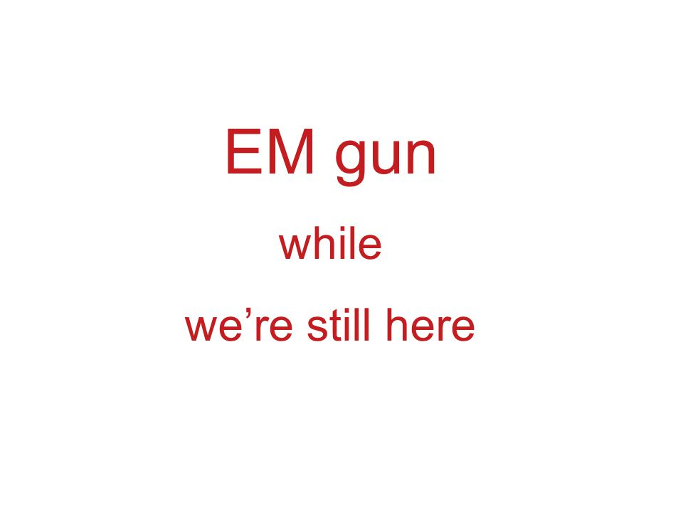 EM gun while we're still here