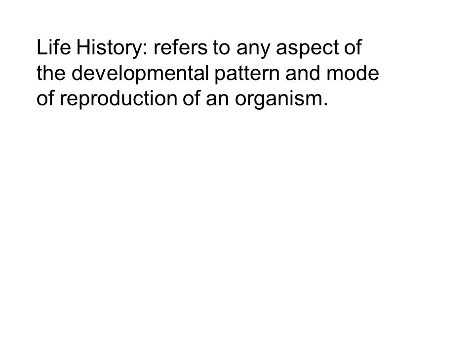 Life History: refers to any aspect of the developmental pattern and mode of reproduction of an organism.