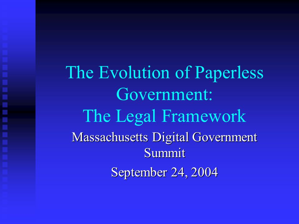 The Evolution of Paperless Government: The Legal Framework Massachusetts Digital Government Summit September 24, 2004