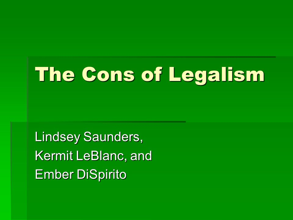 The Cons of Legalism Lindsey Saunders, Kermit LeBlanc, and Ember DiSpirito