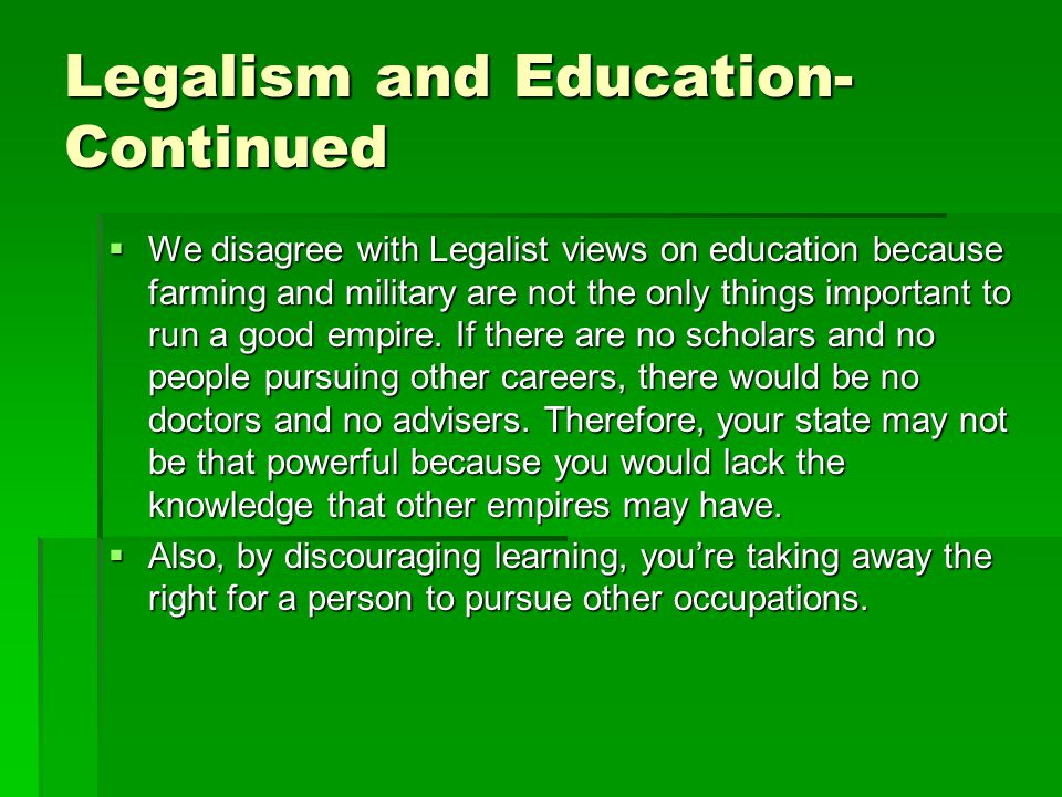 Legalism and Education- Continued  We disagree with Legalist views on education because farming and military are not the only things important to run a good empire.