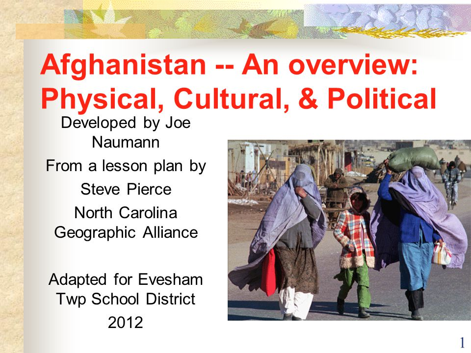 1 Afghanistan -- An overview: Physical, Cultural, & Political Developed by Joe Naumann From a lesson plan by Steve Pierce North Carolina Geographic Al