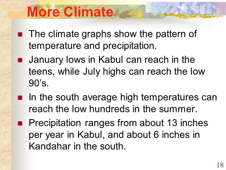18 More Climate The climate graphs show the pattern of temperature and precipitation. January lows in Kabul can reach in the teens, while July highs c