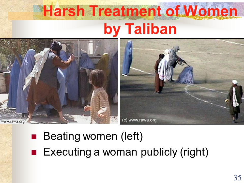 35 Harsh Treatment of Women by Taliban Beating women (left) Executing a woman publicly (right)