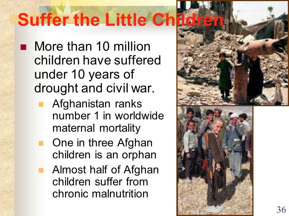 36 More than 10 million children have suffered under 10 years of drought and civil war. Afghanistan ranks number 1 in worldwide maternal mortality One
