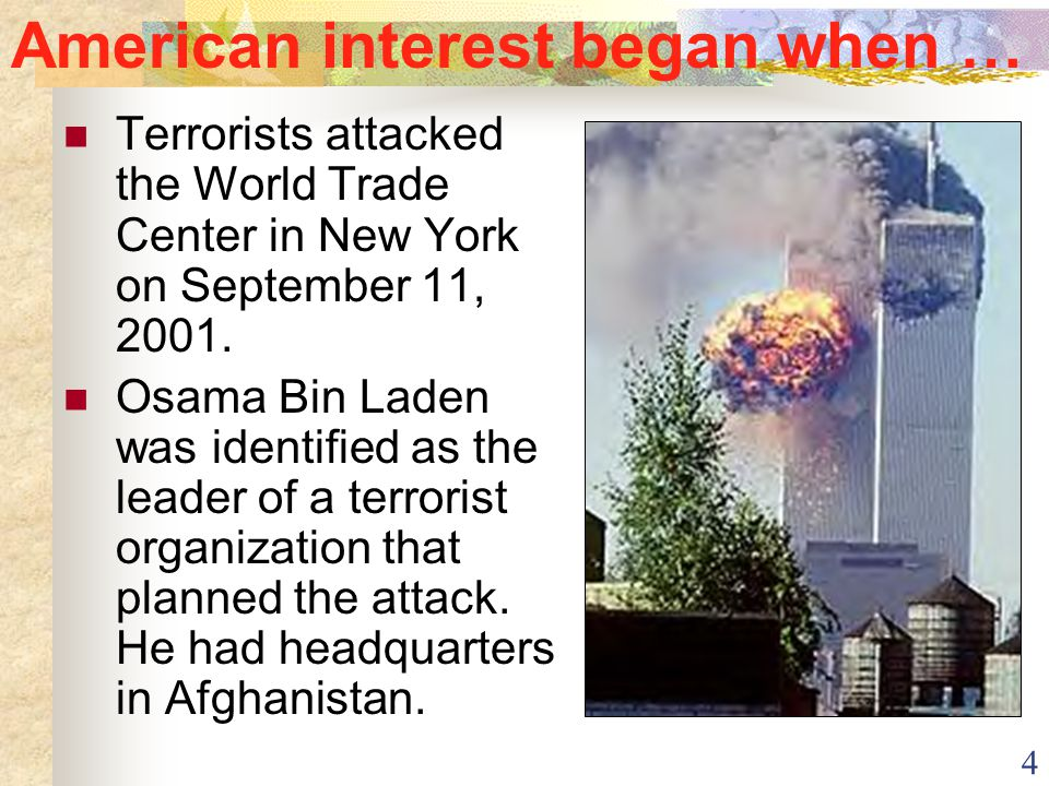 4 American interest began when … Terrorists attacked the World Trade Center in New York on September 11, 2001. Osama Bin Laden was identified as the l