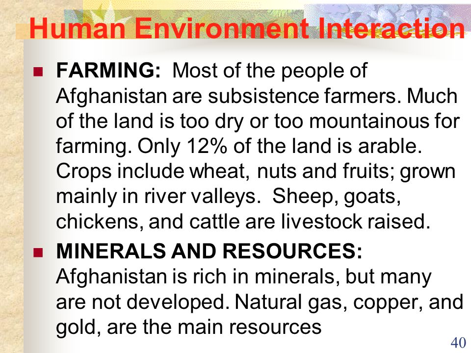 40 Human Environment Interaction FARMING: Most of the people of Afghanistan are subsistence farmers. Much of the land is too dry or too mountainous fo