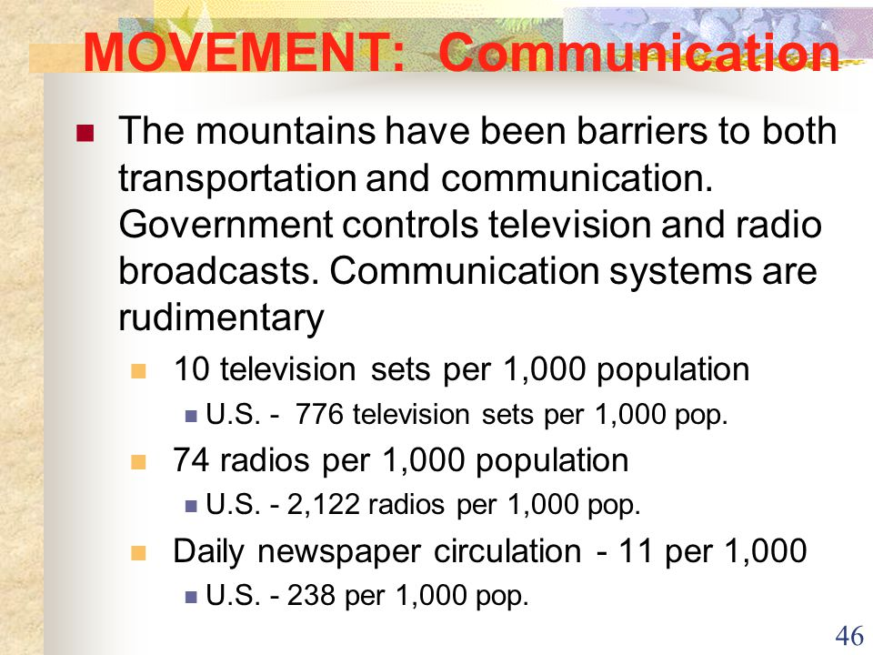 46 MOVEMENT: Communication The mountains have been barriers to both transportation and communication. Government controls television and radio broadca