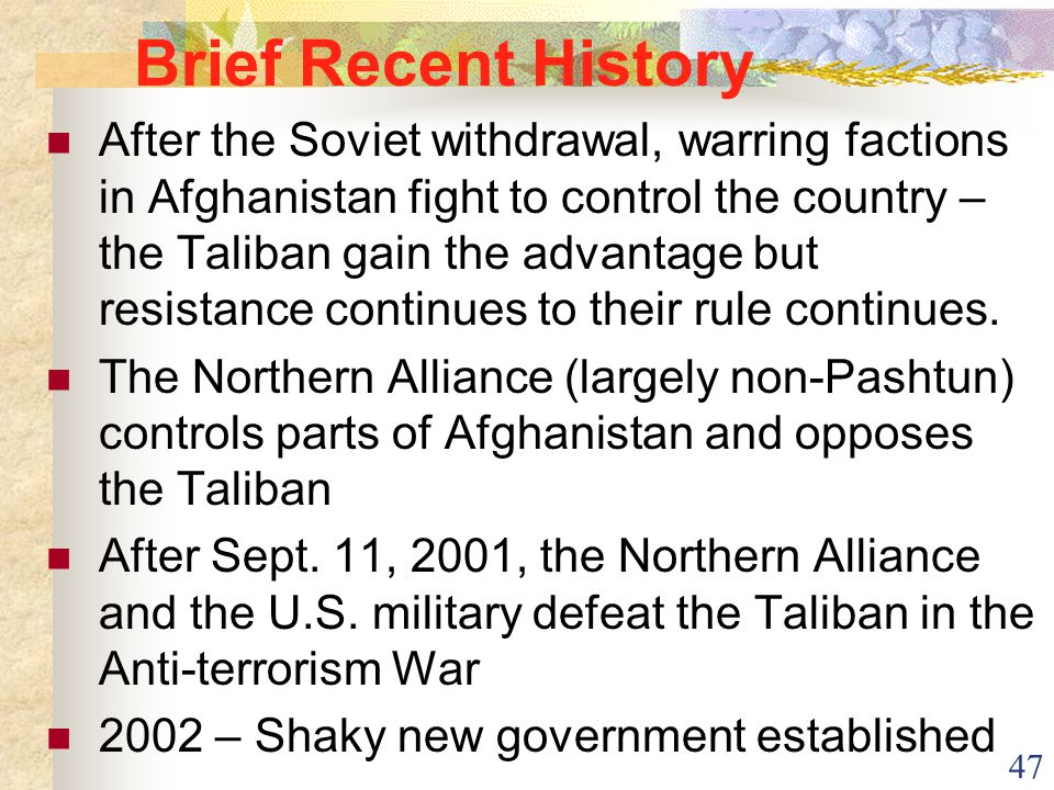 47 Brief Recent History After the Soviet withdrawal, warring factions in Afghanistan fight to control the country – the Taliban gain the advantage but