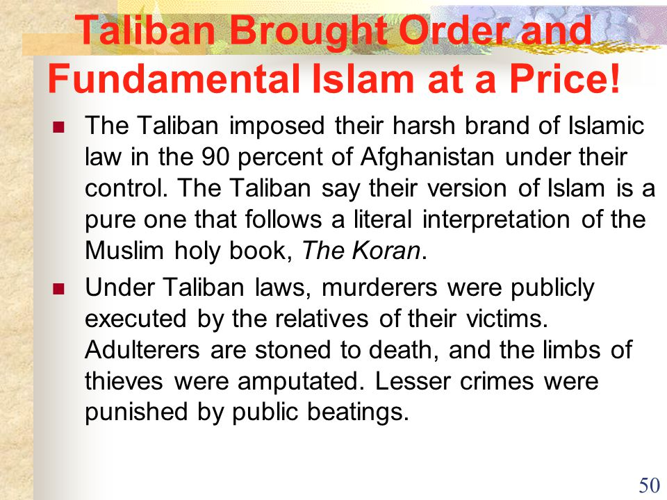 50 Taliban Brought Order and Fundamental Islam at a Price! The Taliban imposed their harsh brand of Islamic law in the 90 percent of Afghanistan under
