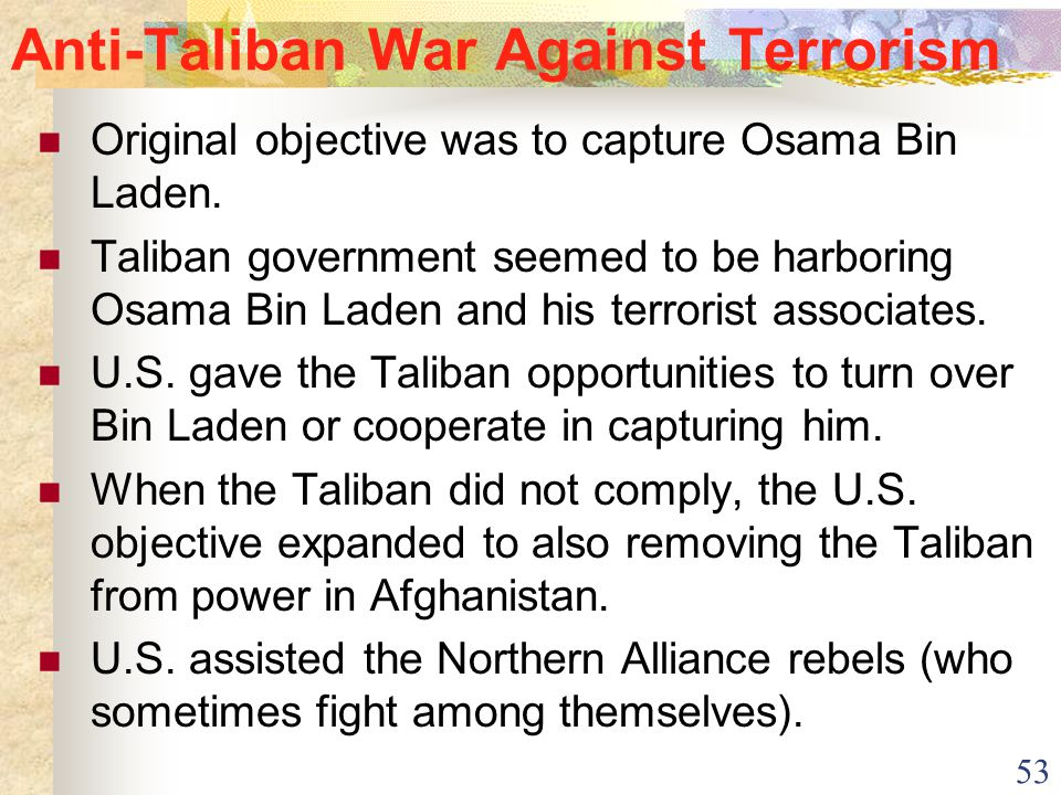 53 Anti-Taliban War Against Terrorism Original objective was to capture Osama Bin Laden. Taliban government seemed to be harboring Osama Bin Laden and