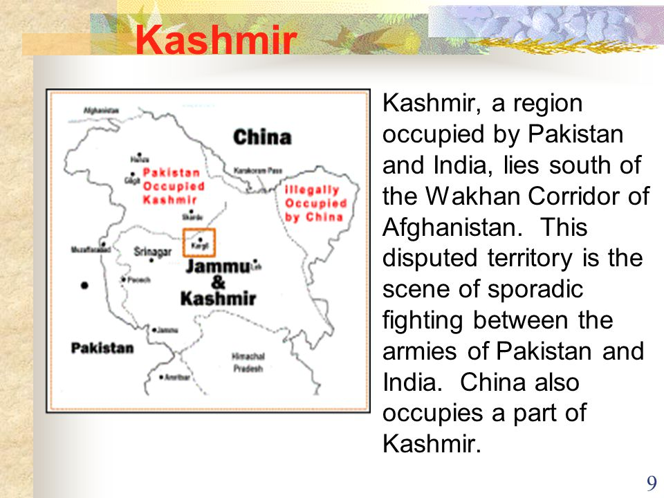 9 Kashmir Kashmir, a region occupied by Pakistan and India, lies south of the Wakhan Corridor of Afghanistan. This disputed territory is the scene of