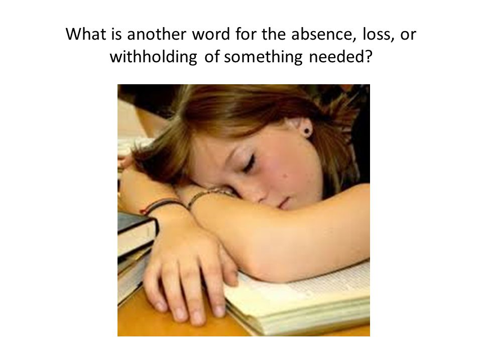 What is another word for the absence, loss, or withholding of something needed?
