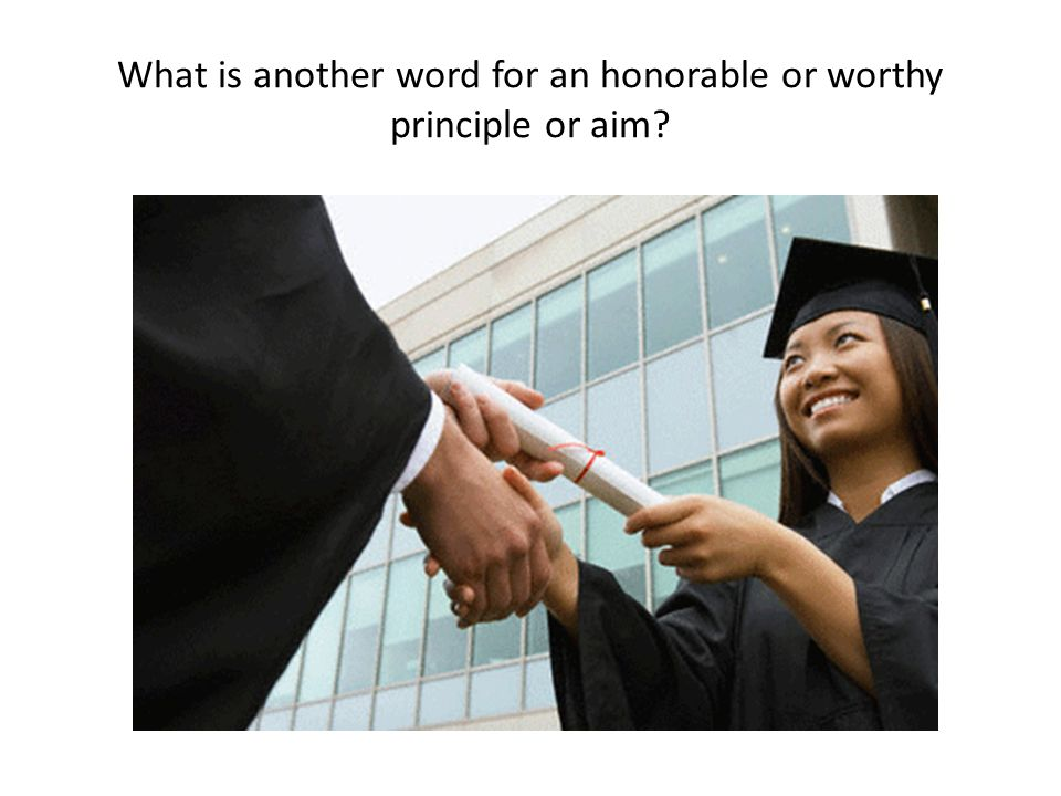 What is another word for an honorable or worthy principle or aim?