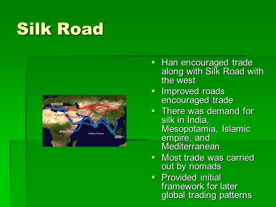 Silk Road  Han encouraged trade along with Silk Road with the west  Improved roads encouraged trade  There was demand for silk in India, Mesopotamia, Islamic empire, and Mediterranean  Most trade was carried out by nomads  Provided initial framework for later global trading patterns