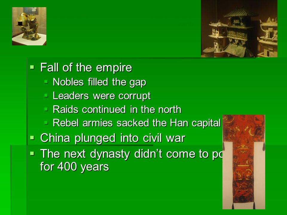  Fall of the empire  Nobles filled the gap  Leaders were corrupt  Raids continued in the north  Rebel armies sacked the Han capital  China plunged into civil war  The next dynasty didn't come to power for 400 years Model of funeral tomb Bronze lamp