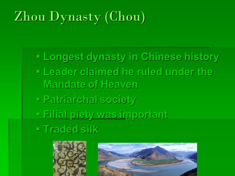 Zhou Dynasty (Chou)  Longest dynasty in Chinese history  Leader claimed he ruled under the Mandate of Heaven  Patriarchal society  Filial piety was important  Traded silk